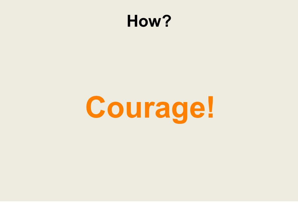 Courage! How?