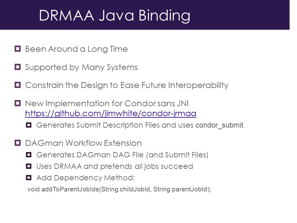 DRMAA Java Binding  Been Around a Long Time  Supported by Many Systems  Constrain the Design to Ease Future Interoperability  New Implementation for Condor sans JNI https://github.com/jimwhite/condor-jrmaa https://github.com/jimwhite/condor-jrmaa  Generates Submit Description Files and uses condor_submit  DAGman Workflow Extension  Generates DAGman DAG File (and Submit Files)  Uses DRMAA and pretends all jobs succeed  Add Dependency Method: void addToParentJobIds(String childJobId, String parentJobId);