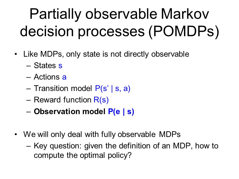 Partially observable Markov decision processes (POMDPs) Like MDPs, only state is not directly observable –States s –Actions a –Transition model P(s'  