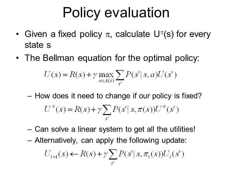 Policy evaluation Given a fixed policy , calculate U  (s) for every state s The Bellman equation for the optimal policy: –How does it need to change