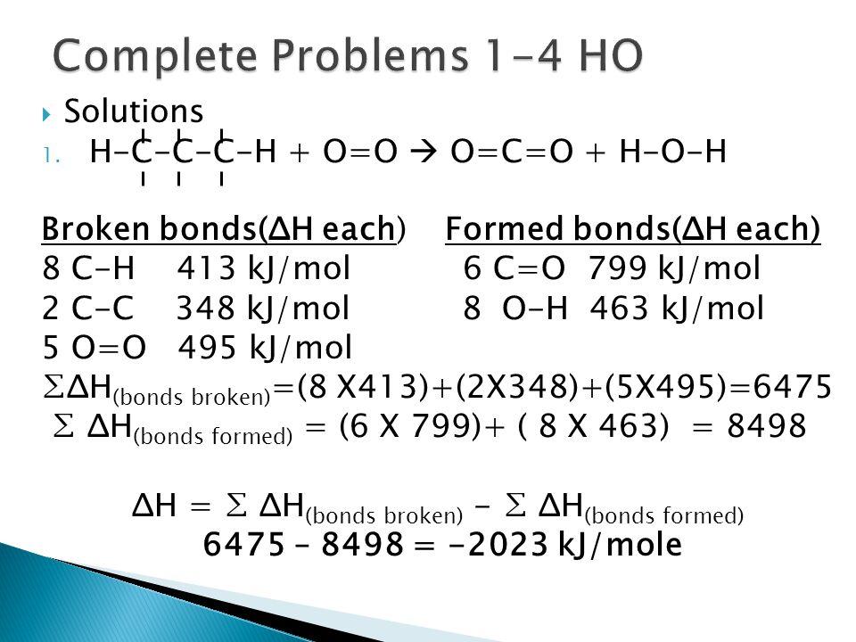  Solutions 1. H-C-C-C-H + O=O  O=C=O + H-O-H Broken bonds(ΔH each) Formed bonds(ΔH each) 8 C-H 413 kJ/mol 6 C=O 799 kJ/mol 2 C-C 348 kJ/mol 8 O-H 46