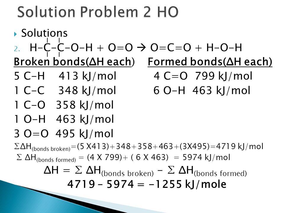  Solutions 2. H-C-C-O-H + O=O  O=C=O + H-O-H Broken bonds(ΔH each) Formed bonds(ΔH each) 5 C-H 413 kJ/mol 4 C=O 799 kJ/mol 1 C-C 348 kJ/mol 6 O-H 46