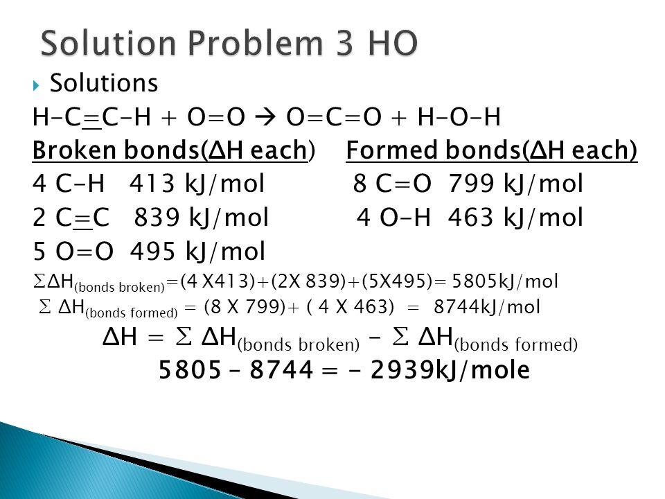  Solutions H-C=C-H + O=O  O=C=O + H-O-H Broken bonds(ΔH each) Formed bonds(ΔH each) 4 C-H 413 kJ/mol 8 C=O 799 kJ/mol 2 C=C 839 kJ/mol 4 O-H 463 kJ/
