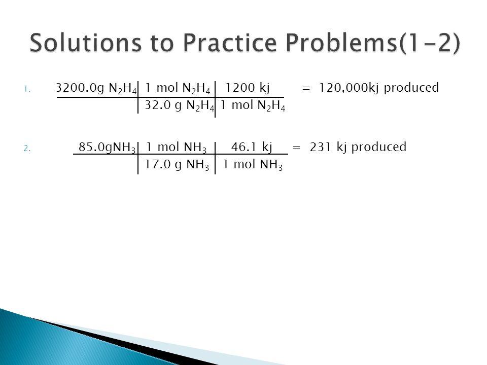 1. 3200.0g N 2 H 4 1 mol N 2 H 4 1200 kj = 120,000kj produced 32.0 g N 2 H 4 1 mol N 2 H 4 2. 85.0gNH 3 1 mol NH 3 46.1 kj = 231 kj produced 17.0 g NH