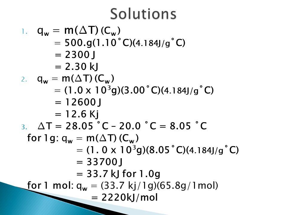 1. q w = m(∆T) (C w ) = 500.g(1.10˚C)( 4.184J/g ˚C) = 2300 J = 2.30 kJ 2. q w = m(∆T) (C w ) = (1.0 x 10 3 g)(3.00˚C)( 4.184J/g ˚C) = 12600 J = 12.6 K