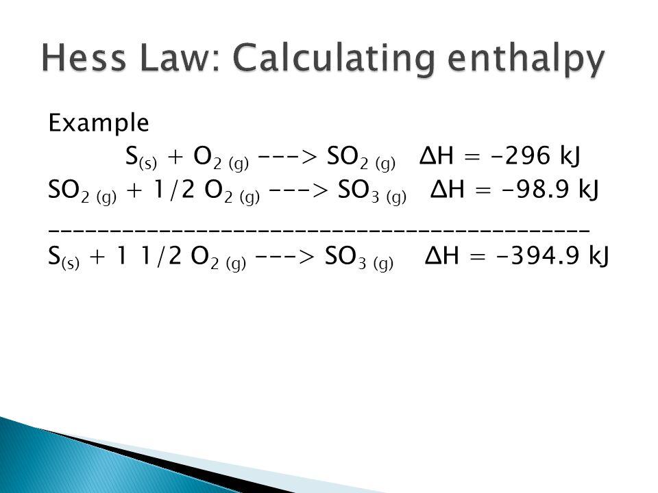 Example S (s) + O 2 (g) ---> SO 2 (g) ΔH = -296 kJ SO 2 (g) + 1/2 O 2 (g) ---> SO 3 (g) ΔH = -98.9 kJ ____________________________________________ S (