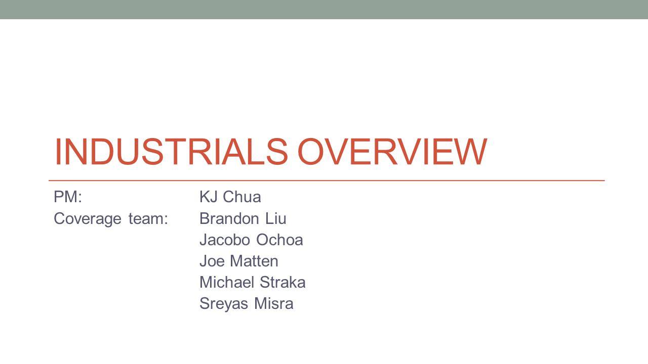 INDUSTRIALS OVERVIEW PM: KJ Chua Coverage team:Brandon Liu Jacobo Ochoa Joe Matten Michael Straka Sreyas Misra
