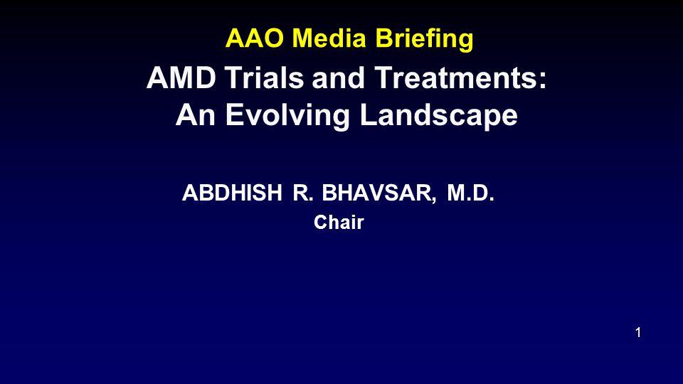 AAO Media Briefing ABDHISH R. BHAVSAR, M.D. Chair 1 AMD Trials and Treatments: An Evolving Landscape
