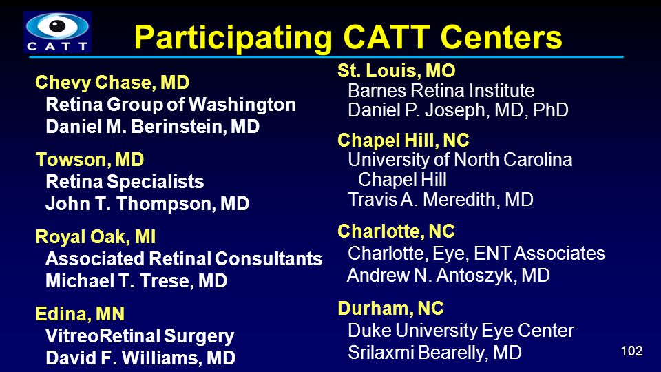 Participating CATT Centers 102 Chevy Chase, MD Retina Group of Washington Daniel M. Berinstein, MD Towson, MD Retina Specialists John T. Thompson, MD