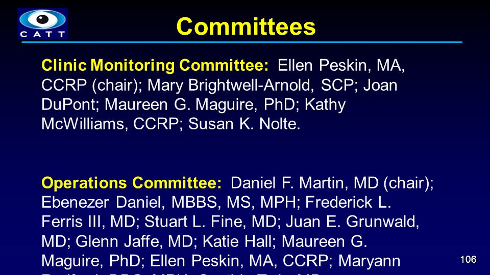 Committees 106 Clinic Monitoring Committee: Ellen Peskin, MA, CCRP (chair); Mary Brightwell-Arnold, SCP; Joan DuPont; Maureen G. Maguire, PhD; Kathy M