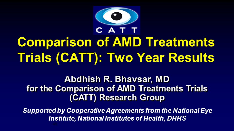 46 Supported by Cooperative Agreements from the National Eye Institute, National Institutes of Health, DHHS Comparison of AMD Treatments Trials (CATT)