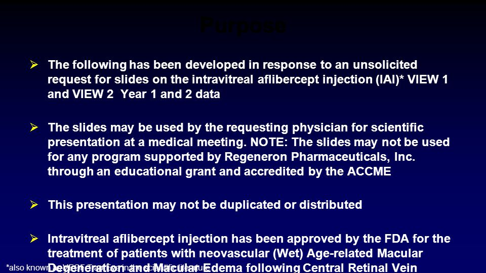 Purpose  The following has been developed in response to an unsolicited request for slides on the intravitreal aflibercept injection (IAI)* VIEW 1 an