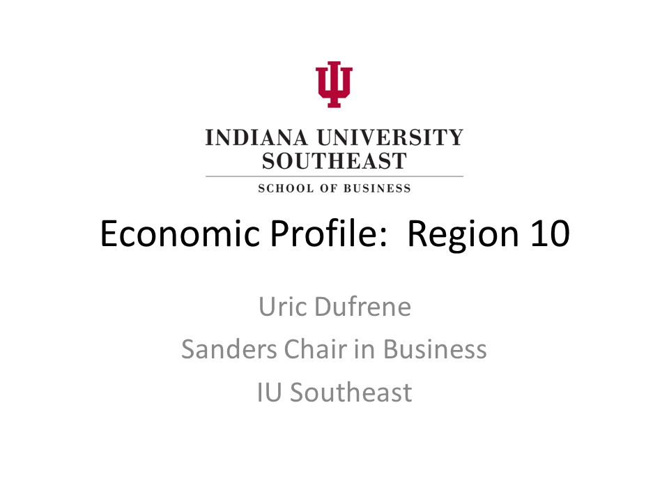 Economic Profile: Region 10 Uric Dufrene Sanders Chair in Business IU Southeast