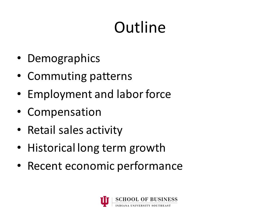 Outline Demographics Commuting patterns Employment and labor force Compensation Retail sales activity Historical long term growth Recent economic perf