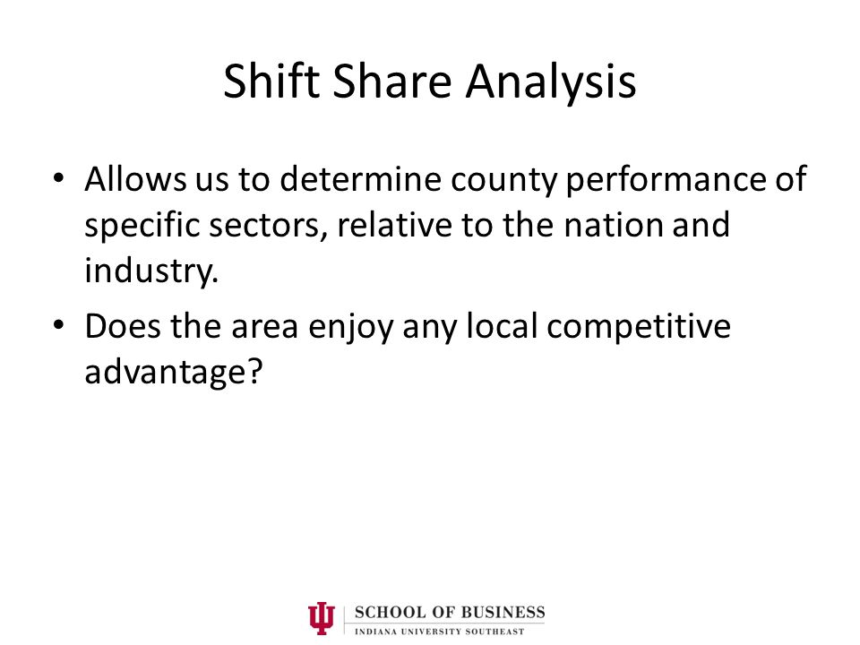Shift Share Analysis Allows us to determine county performance of specific sectors, relative to the nation and industry. Does the area enjoy any local