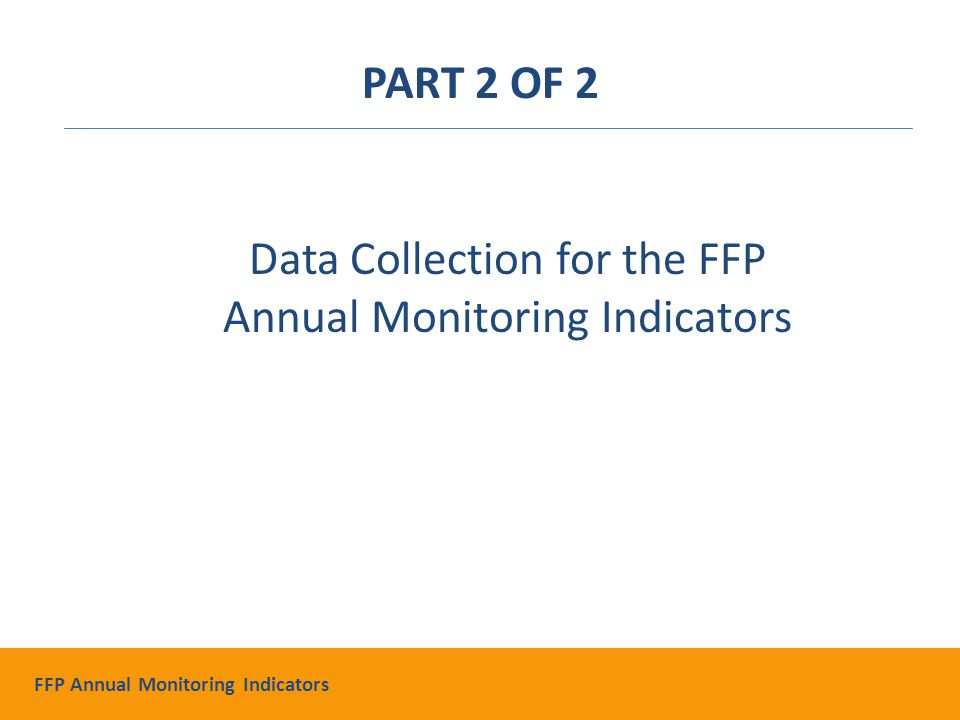 Data Collection for the FFP Annual Monitoring Indicators PART 2 OF 2 FFP Annual Monitoring Indicators