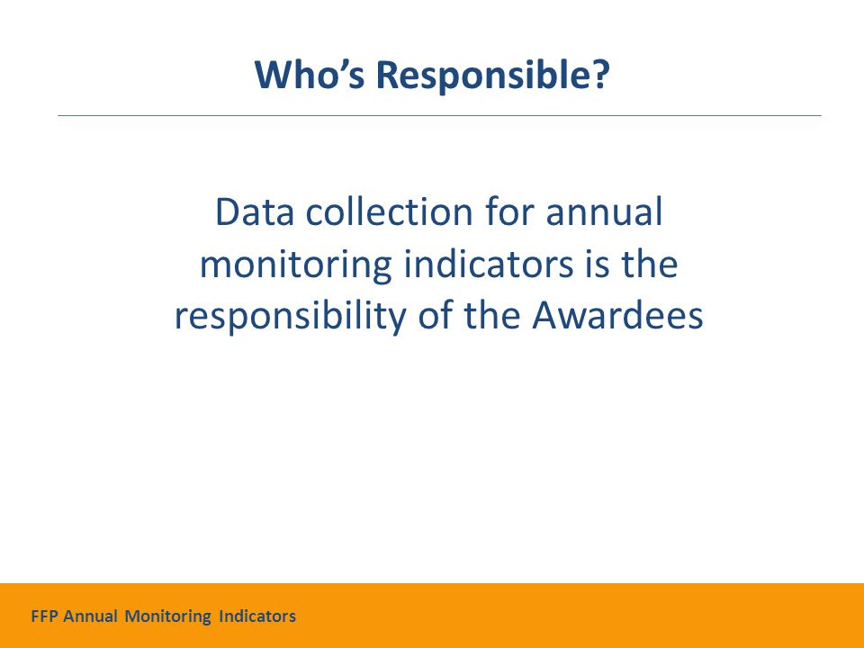 Data collection for annual monitoring indicators is the responsibility of the Awardees Who's Responsible.