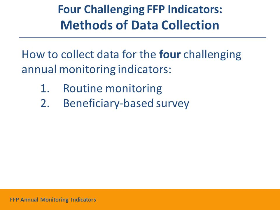 1.Routine monitoring 2.Beneficiary-based survey How to collect data for the four challenging annual monitoring indicators: Four Challenging FFP Indicators: Methods of Data Collection FFP Annual Monitoring Indicators