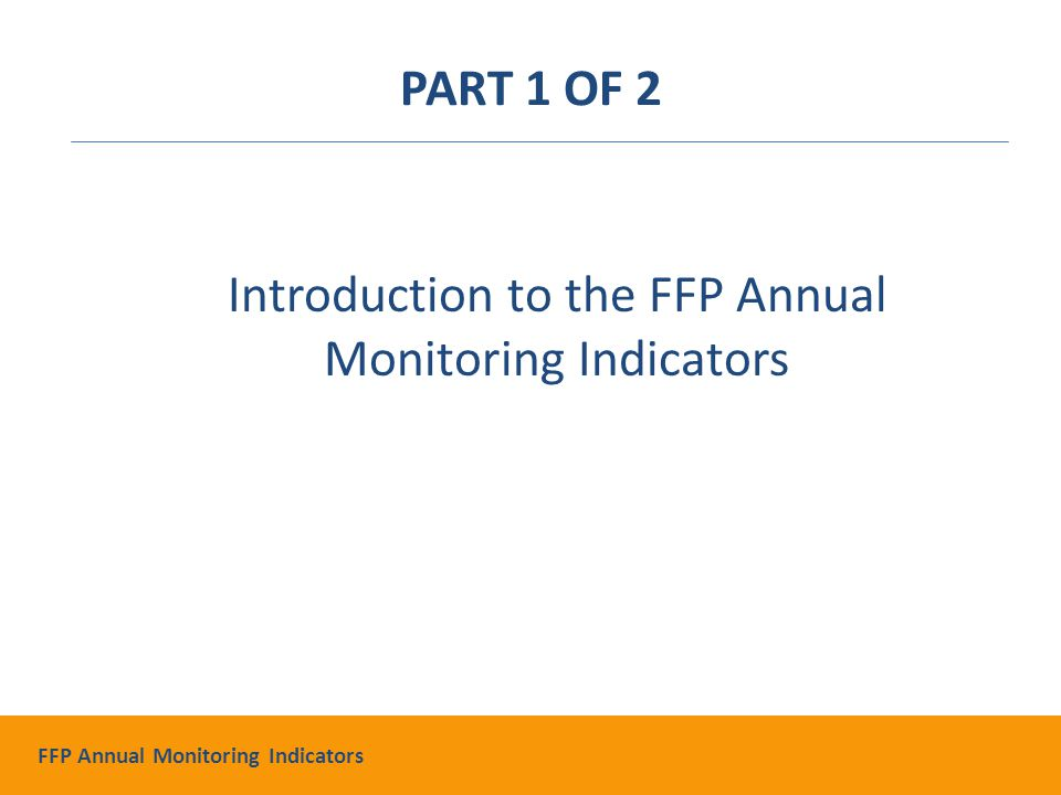 Demonstrate progress Mid-course corrections Program planning Reasons To Do Annual Monitoring FFP Annual Monitoring Indicators