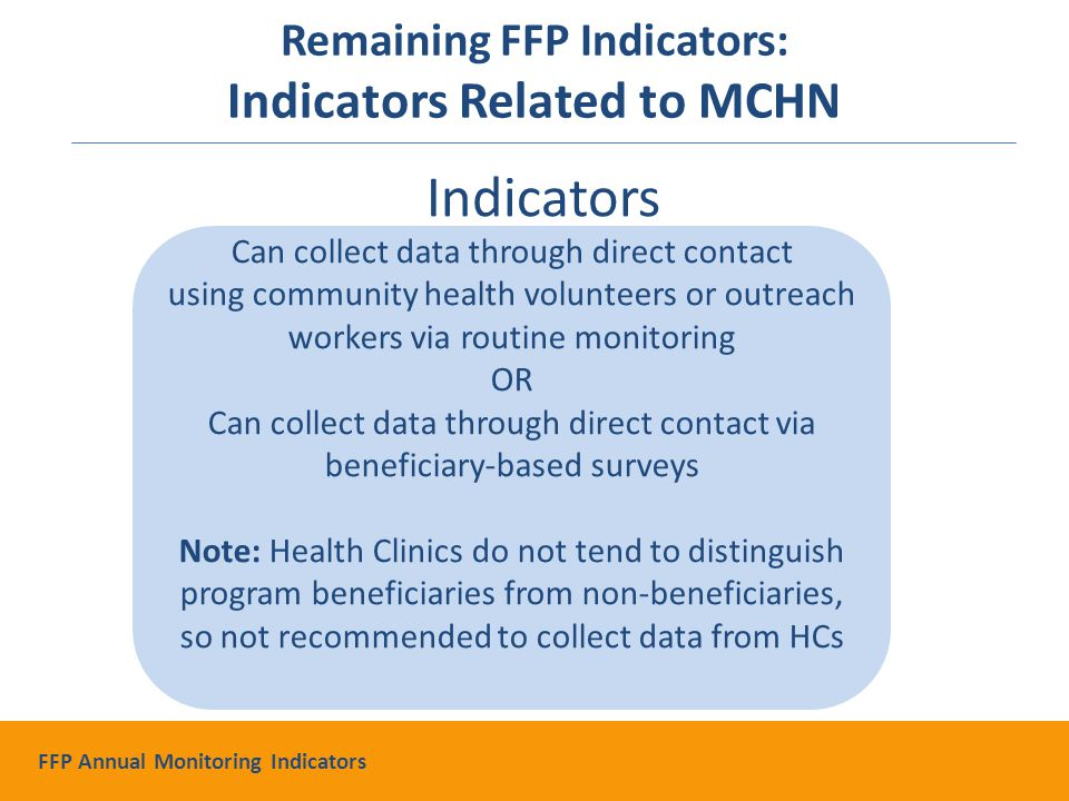 Indicators Can collect data through direct contact using community health volunteers or outreach workers via routine monitoring OR Can collect data through direct contact via beneficiary-based surveys Note: Health Clinics do not tend to distinguish program beneficiaries from non-beneficiaries, so not recommended to collect data from HCs Remaining FFP Indicators: Indicators Related to MCHN FFP Annual Monitoring Indicators