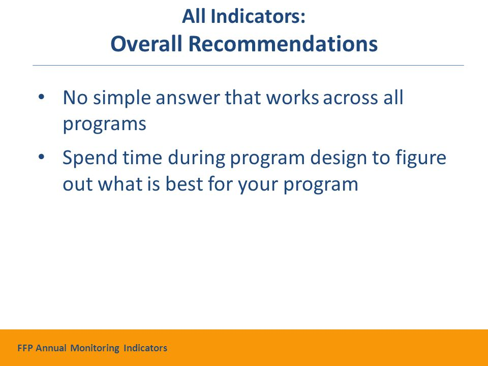 No simple answer that works across all programs Spend time during program design to figure out what is best for your program All Indicators: Overall Recommendations FFP Annual Monitoring Indicators