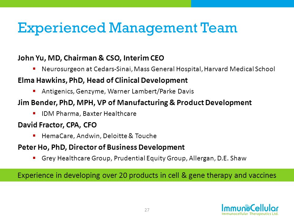 Experienced Management Team John Yu, MD, Chairman & CSO, Interim CEO  Neurosurgeon at Cedars-Sinai, Mass General Hospital, Harvard Medical School Elm