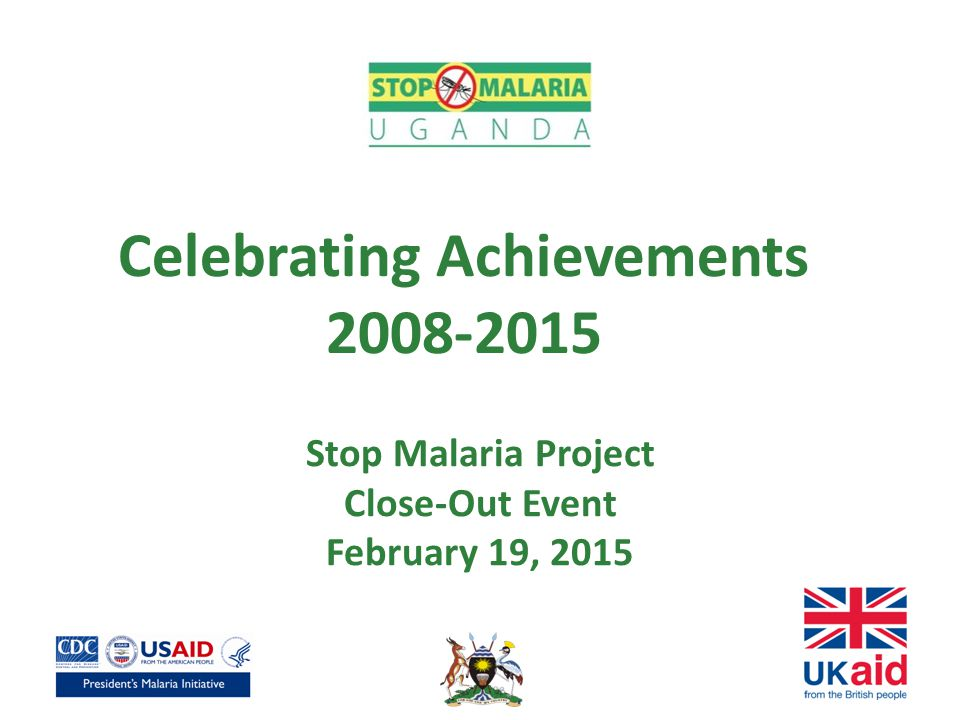 Celebrating Achievements 2008-2015 Stop Malaria Project Close-Out Event February 19, 2015