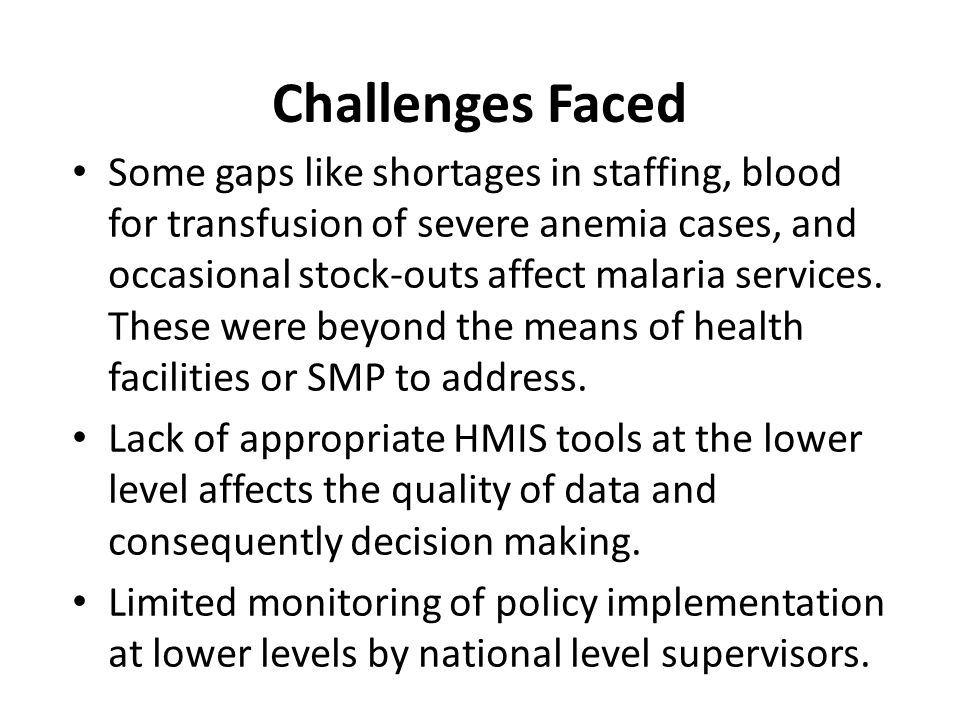 Challenges Faced Some gaps like shortages in staffing, blood for transfusion of severe anemia cases, and occasional stock-outs affect malaria services
