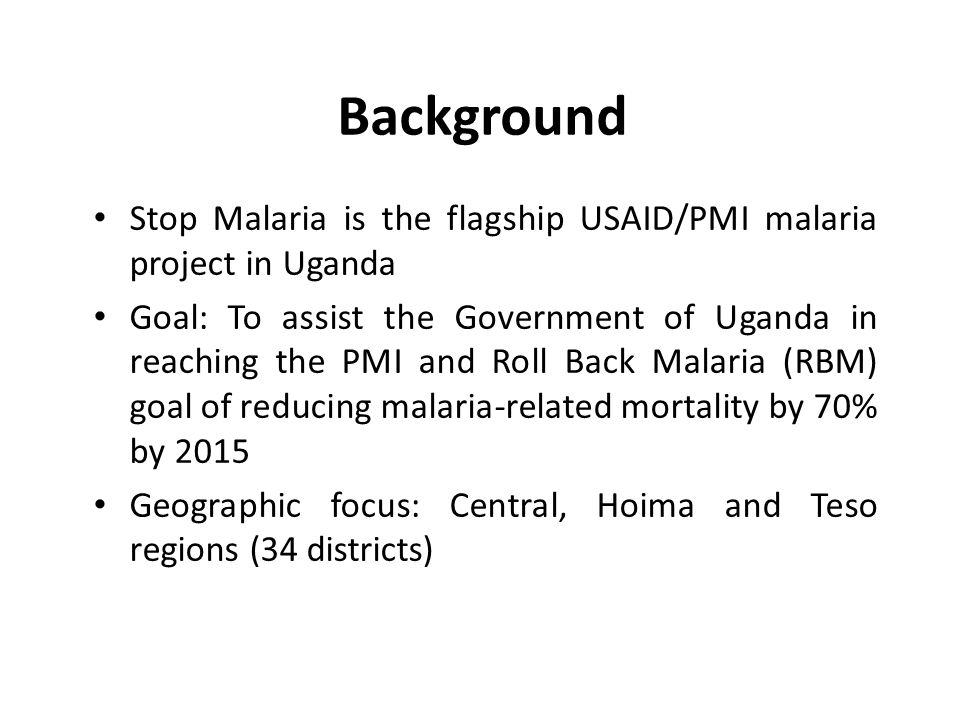 Background Stop Malaria is the flagship USAID/PMI malaria project in Uganda Goal: To assist the Government of Uganda in reaching the PMI and Roll Back