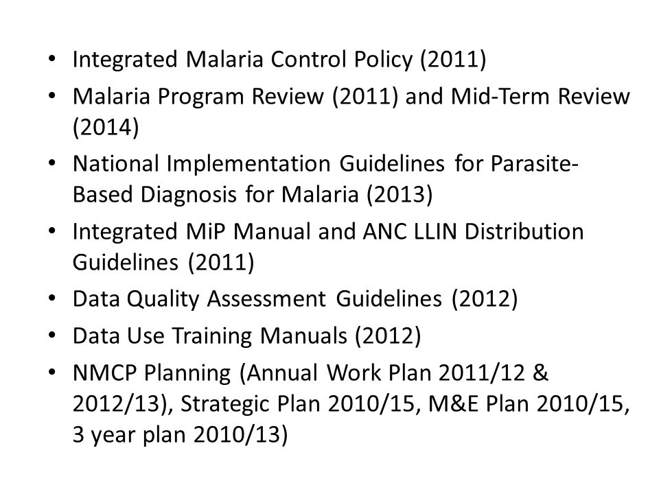 Integrated Malaria Control Policy (2011) Malaria Program Review (2011) and Mid-Term Review (2014) National Implementation Guidelines for Parasite- Bas
