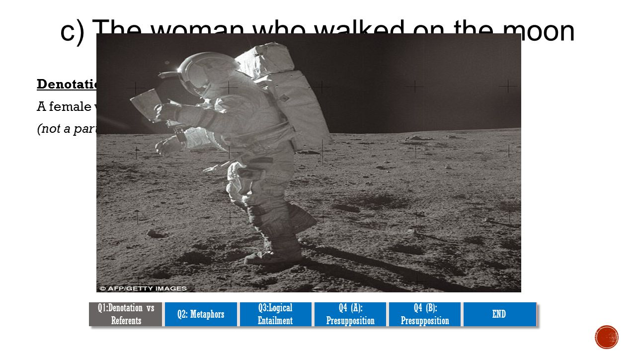 c) The woman who walked on the moon Denotations: A female who went out of space, landed on the moon, and walked.