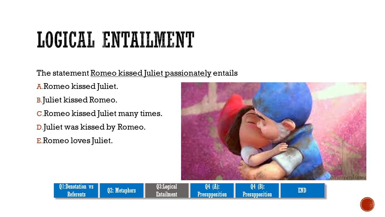 The statement Romeo kissed Juliet passionately entails A.