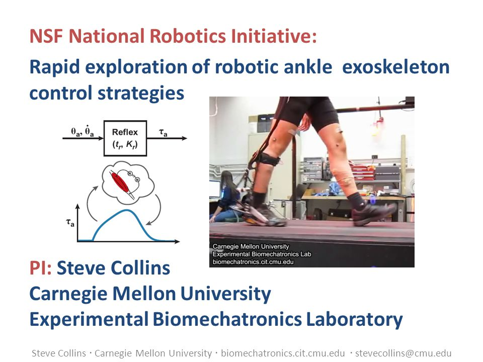 Steve Collins  Carnegie Mellon University  biomechatronics.cit.cmu.edu  stevecollins@cmu.edu NSF National Robotics Initiative: Rapid exploration of robotic ankle exoskeleton control strategies PI: Steve Collins Carnegie Mellon University Experimental Biomechatronics Laboratory
