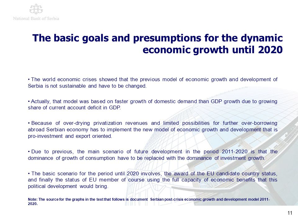 11 The basic goals and presumptions for the dynamic economic growth until 2020 The world economic crises showed that the previous model of economic growth and development of Serbia is not sustainable and have to be changed.