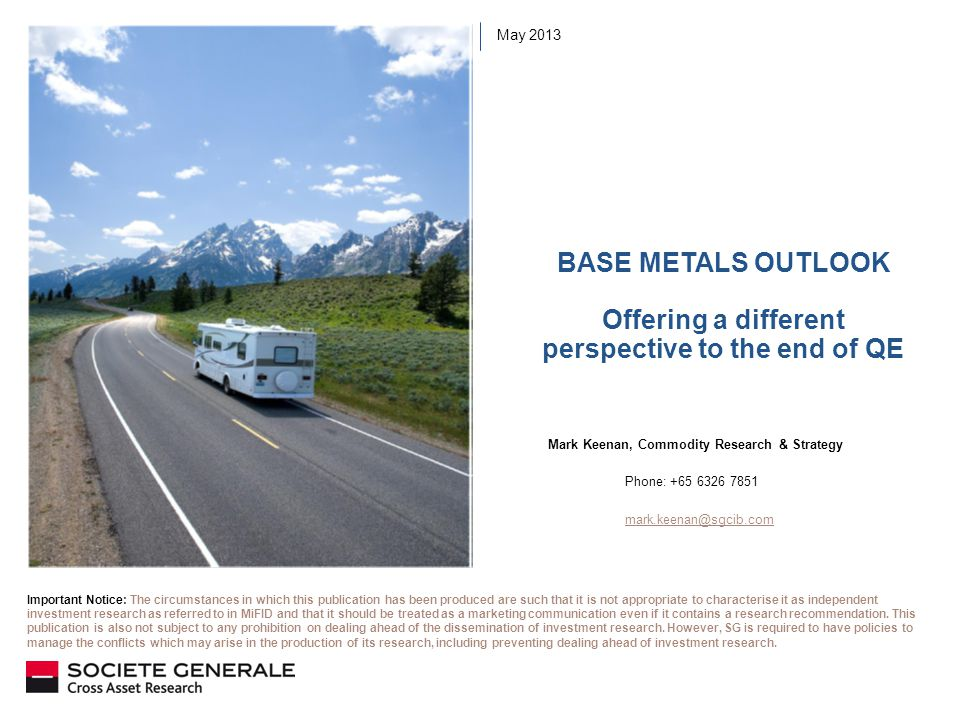 BASE METALS OUTLOOK Offering a different perspective to the end of QE May 2013 Mark Keenan, Commodity Research & Strategy Phone: +65 6326 7851 mark.keenan@sgcib.com Important Notice: The circumstances in which this publication has been produced are such that it is not appropriate to characterise it as independent investment research as referred to in MiFID and that it should be treated as a marketing communication even if it contains a research recommendation.
