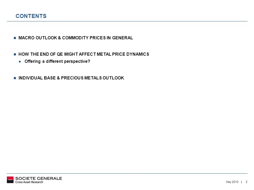 2May 2013 CONTENTS MACRO OUTLOOK & COMMODITY PRICES IN GENERAL HOW THE END OF QE MIGHT AFFECT METAL PRICE DYNAMICS ● Offering a different perspective.