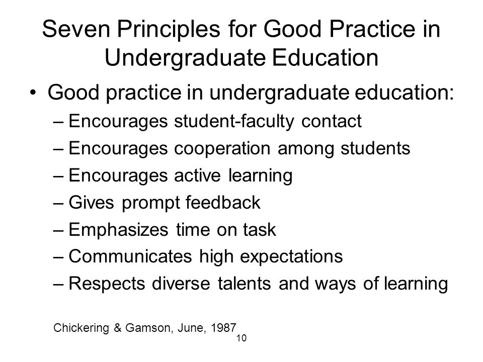 Seven Principles for Good Practice in Undergraduate Education Good practice in undergraduate education: –Encourages student-faculty contact –Encourages cooperation among students –Encourages active learning –Gives prompt feedback –Emphasizes time on task –Communicates high expectations –Respects diverse talents and ways of learning 10 Chickering & Gamson, June, 1987