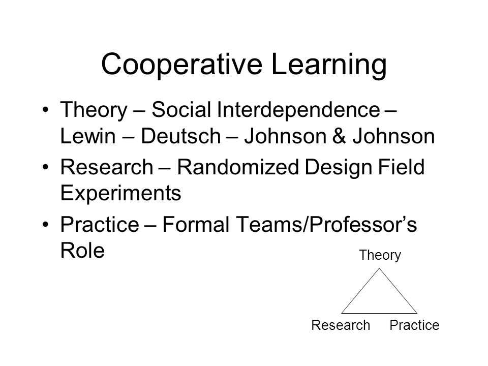 Cooperative Learning Theory – Social Interdependence – Lewin – Deutsch – Johnson & Johnson Research – Randomized Design Field Experiments Practice – Formal Teams/Professor's Role Theory ResearchPractice