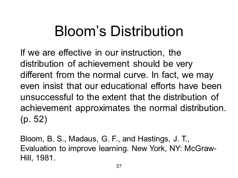 37 Bloom's Distribution If we are effective in our instruction, the distribution of achievement should be very different from the normal curve.