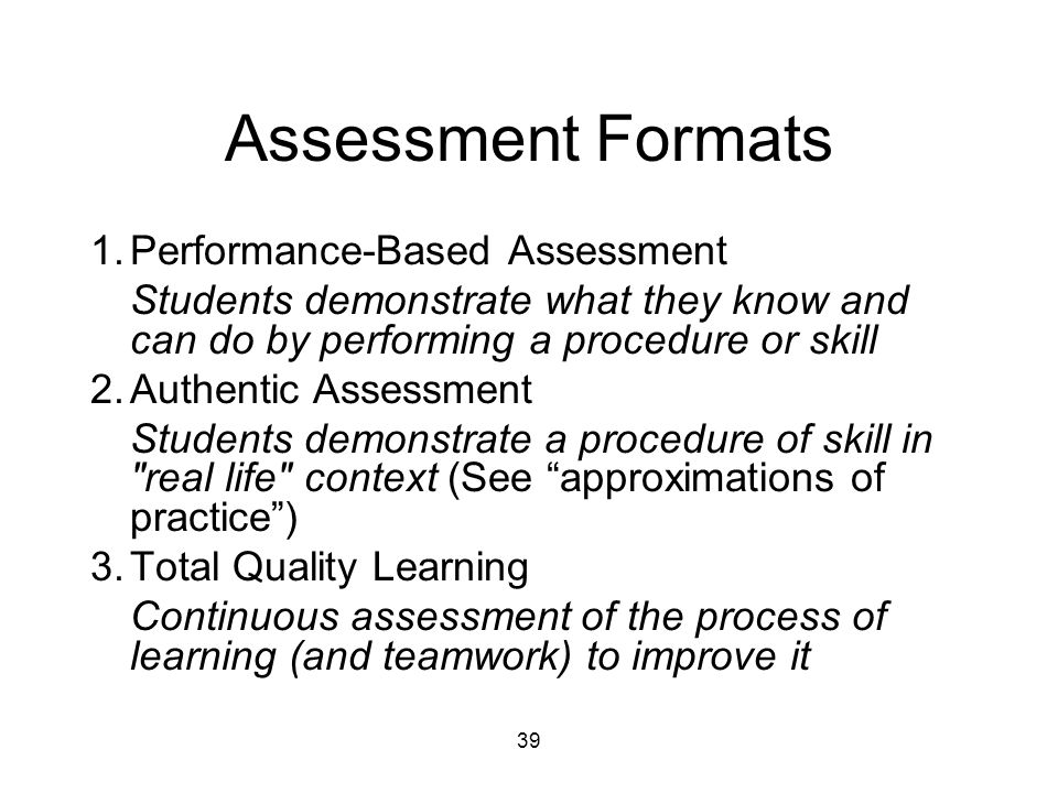 39 Assessment Formats 1.Performance-Based Assessment Students demonstrate what they know and can do by performing a procedure or skill 2.Authentic Assessment Students demonstrate a procedure of skill in real life context (See approximations of practice ) 3.Total Quality Learning Continuous assessment of the process of learning (and teamwork) to improve it