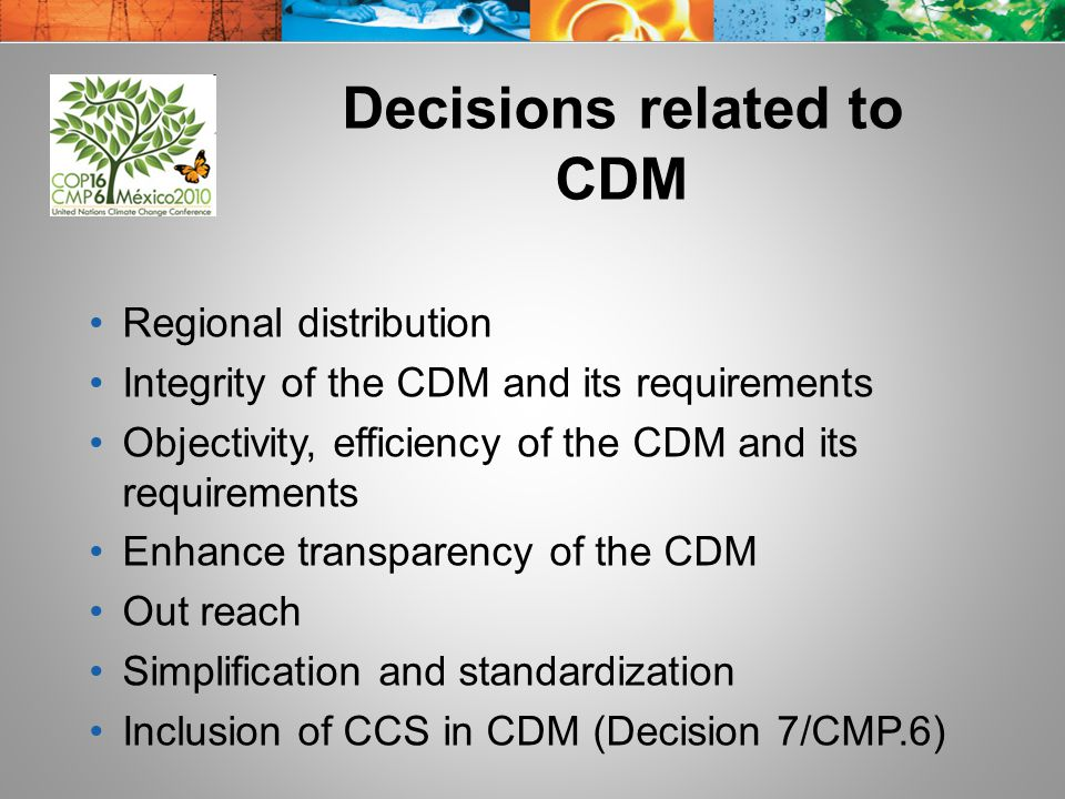 Decisions related to CDM Regional distribution Integrity of the CDM and its requirements Objectivity, efficiency of the CDM and its requirements Enhance transparency of the CDM Out reach Simplification and standardization Inclusion of CCS in CDM (Decision 7/CMP.6)