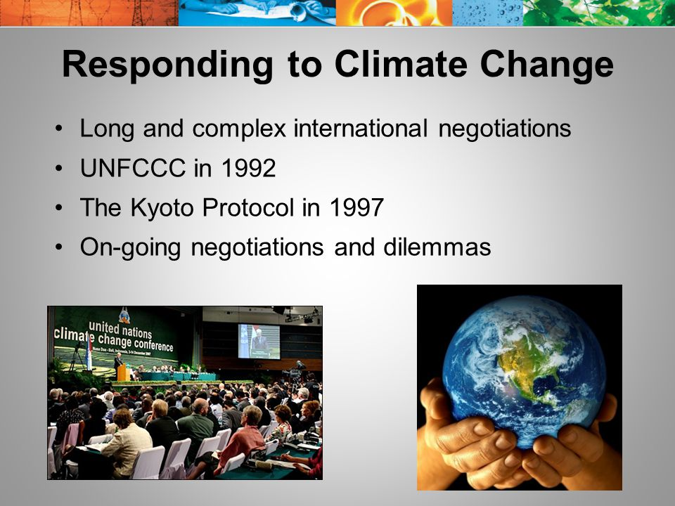 Responding to Climate Change Long and complex international negotiations UNFCCC in 1992 The Kyoto Protocol in 1997 On-going negotiations and dilemmas