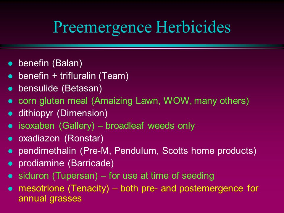 Preemergence Herbicides l benefin (Balan) l benefin + trifluralin (Team) l bensulide (Betasan) l corn gluten meal (Amaizing Lawn, WOW, many others) l dithiopyr (Dimension) l isoxaben (Gallery) – broadleaf weeds only l oxadiazon (Ronstar) l pendimethalin (Pre-M, Pendulum, Scotts home products) l prodiamine (Barricade) l siduron (Tupersan) – for use at time of seeding l mesotrione (Tenacity) – both pre- and postemergence for annual grasses