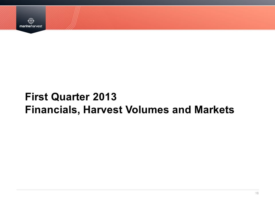 First Quarter 2013 Financials, Harvest Volumes and Markets 16