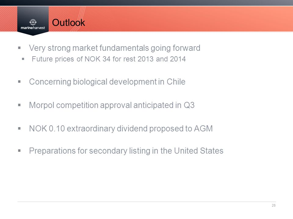 Outlook 26  Very strong market fundamentals going forward  Future prices of NOK 34 for rest 2013 and 2014  Concerning biological development in Chile  Morpol competition approval anticipated in Q3  NOK 0.10 extraordinary dividend proposed to AGM  Preparations for secondary listing in the United States