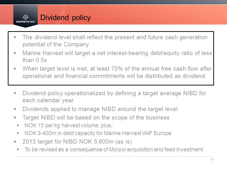 Dividend policy 36  The dividend level shall reflect the present and future cash generation potential of the Company  Marine Harvest will target a net interest-bearing debt/equity ratio of less than 0.5x  When target level is met, at least 75% of the annual free cash flow after operational and financial commitments will be distributed as dividend  Dividend policy operationalized by defining a target average NIBD for each calendar year  Dividends applied to manage NIBD around the target level  Target NIBD will be based on the scope of the business  NOK 15 per kg harvest volume, plus;  NOK 3-400m in debt capacity for Marine Harvest VAP Europe  2013 target for NIBD NOK 5,600m (as is)  To be revised as a consequence of Morpol acquisition and feed investment