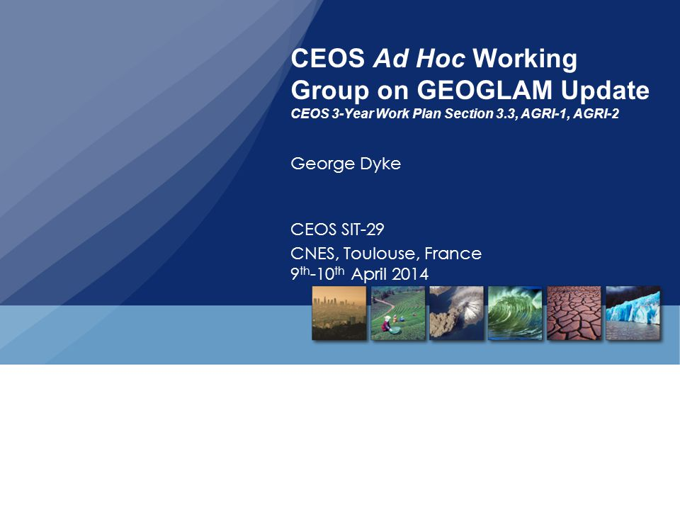 CEOS Ad Hoc Working Group on GEOGLAM Update CEOS 3-Year Work Plan Section 3.3, AGRI-1, AGRI-2 George Dyke CEOS SIT-29 CNES, Toulouse, France 9 th -10 th April 2014