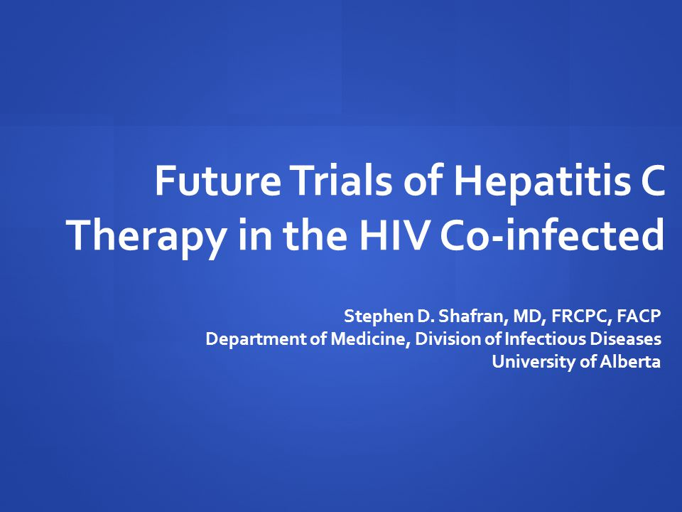 Ongoing Clinical Trials of HCV Therapy in the HIV Co-infected As of November 2012, the following regimens are under ongoing study: IFN-containing (only for HCV genotype 1) PegIFN  -2a + RBV* + NS3 Protease Inhibitors   PegIFN  -2a + RBV + telaprevir   PegIFN  -2a + RBV + simeprevir   PegIFN  -2a + RBV + faldaprevir PegIFN  -2a + RBV + NS5A Inhibitor   PegIFN  -2a + RBV + daclatasvir IFN-sparing (only for HCV genotypes 2 & 3) Sofosbuvir (nucleotide polymerase inhibitor) + RBV www.clinicaltrials.gov * RBV = ribavirin