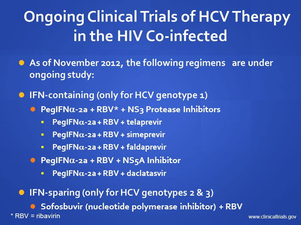 Two Ongoing Studies of PegIFN  -2a + RBV + Telaprevir in the HIV Co-Infected Trial name Vertex 115INSIGHT Trial identifier NCT01467479NCT01513941 Study design Open-label No of subjects 160150 HCV patient types GT1 Naïve, relapsers, partial responders, null responders Telaprevir dosing* 1125 mg BID x 12 wk750 mg TID x 12 wk Study locations USA, Canada, Spain, GermanyEurope, Australia, Brazil Duration of PR RGT (24 or 48 wk) in naives and relapsers; 48 wk in partials and nulls RBV dose 800 mg/d ART Must be on suppressive ART Baseline CD4 > 300 cells/mm 3 Study status Fully enrolledEnrolling SVR12 expected Q3 2014 * Telaprevir dosed 1125 mg TID in patients receiving efavirenz www.clinicaltrials.gov