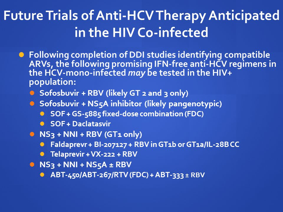 Future Trials of Anti-HCV Therapy Anticipated in the HIV Co-infected Following completion of DDI studies identifying compatible ARVs, the following promising IFN-free anti-HCV regimens in the HCV-mono-infected may be tested in the HIV+ population: Sofosbuvir + RBV (likely GT 2 and 3 only) Sofosbuvir + NS5A inhibitor (likely pangenotypic) SOF + GS-5885 fixed-dose combination (FDC) SOF + Daclatasvir NS3 + NNI + RBV (GT1 only) Faldaprevr + BI-207127 + RBV in GT1b or GT1a/IL-28B CC Telaprevir + VX-222 + RBV NS3 + NNI + NS5A ± RBV ABT-450/ABT-267/RTV (FDC) + ABT-333 ± RBV